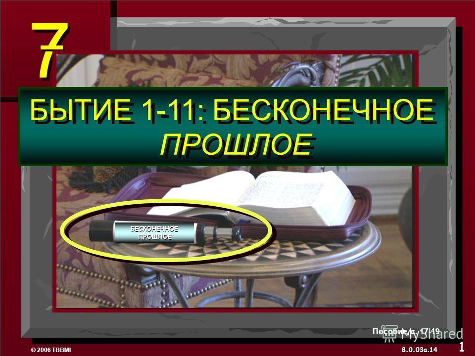 © 2006 TBBMI 8.0.03a. 7 7 БЫТИЕ 1-11: БЕСКОНЕЧНОЕ ПРОШЛОЕ БЫТИЕ 1-11: БЕСКОНЕЧНОЕ ПРОШЛОЕ 14 Пособие, с. 17-19 1 БЕСКОНЕЧНОЕ ПРОШЛОЕ