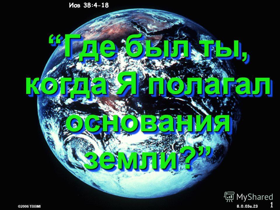© 2006 TBBMI 8.0.03a. 7 7 CREATION Иов 38:4-18 ©2006 TBBMI 8.0.03a. 23 Где был ты, когда Я полагал основания земли?Где был ты, когда Я полагал основания земли? 1