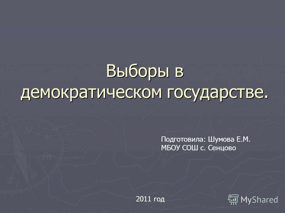Выборы в демократическом государстве. Подготовила: Шумова Е.М. МБОУ СОШ с. Сенцово 2011 год