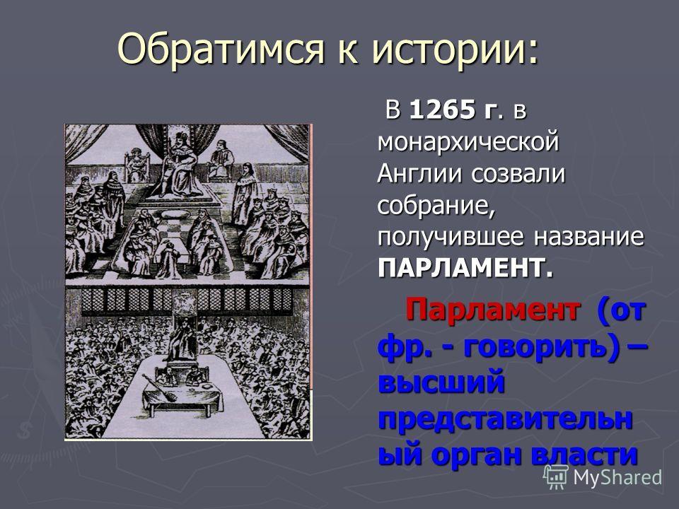Обратимся к истории: В 1265 г. в монархической Англии созвали собрание, получившее название ПАРЛАМЕНТ. Парламент (от фр. - говорить) – высший представительн ый орган власти