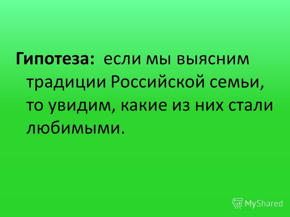 Гипотеза: если мы выясним традиции Российской семьи, то увидим, какие из них стали любимыми.