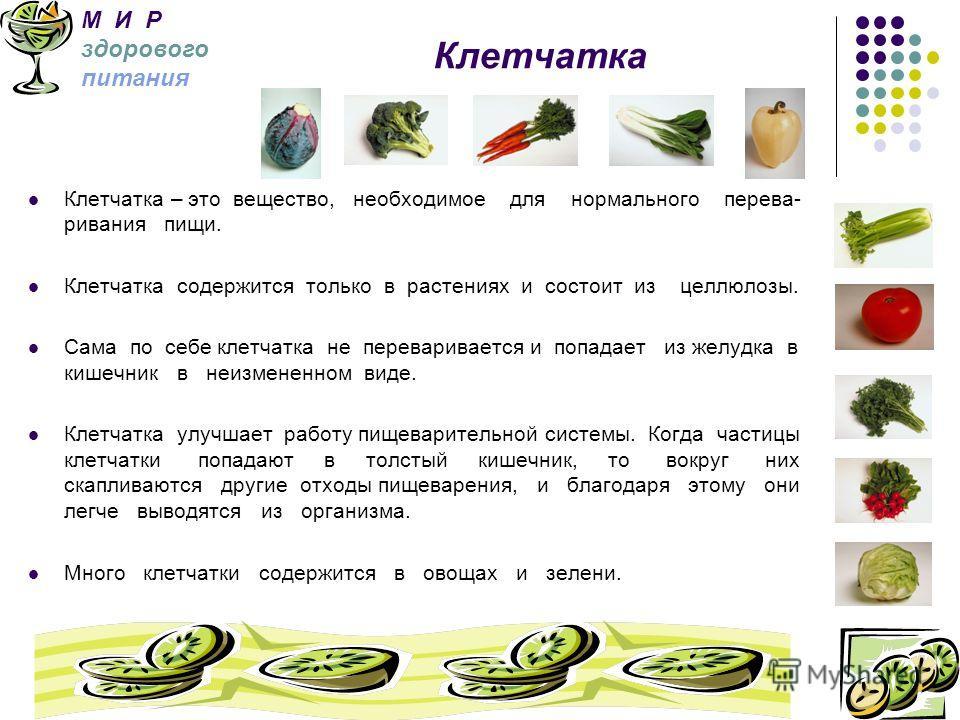 Клетчатка – это вещество, необходимое для нормального перева- ривания пищи. Клетчатка содержится только в растениях и состоит из целлюлозы. Сама по себе клетчатка не переваривается и попадает из желудка в кишечник в неизмененном виде. Клетчатка улучш