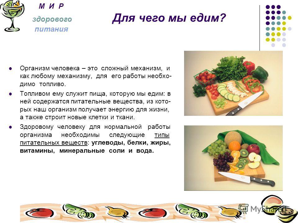 М И Р здорового Для чего мы едим? питания Организм человека – это сложный механизм, и как любому механизму, для его работы необхо- димо топливо. Топливом ему служит пища, которую мы едим: в ней содержатся питательные вещества, из кото- рых наш органи