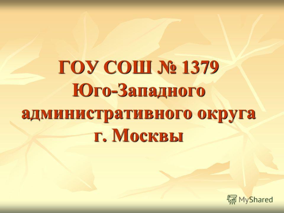 ГОУ СОШ 1379 Юго-Западного административного округа г. Москвы