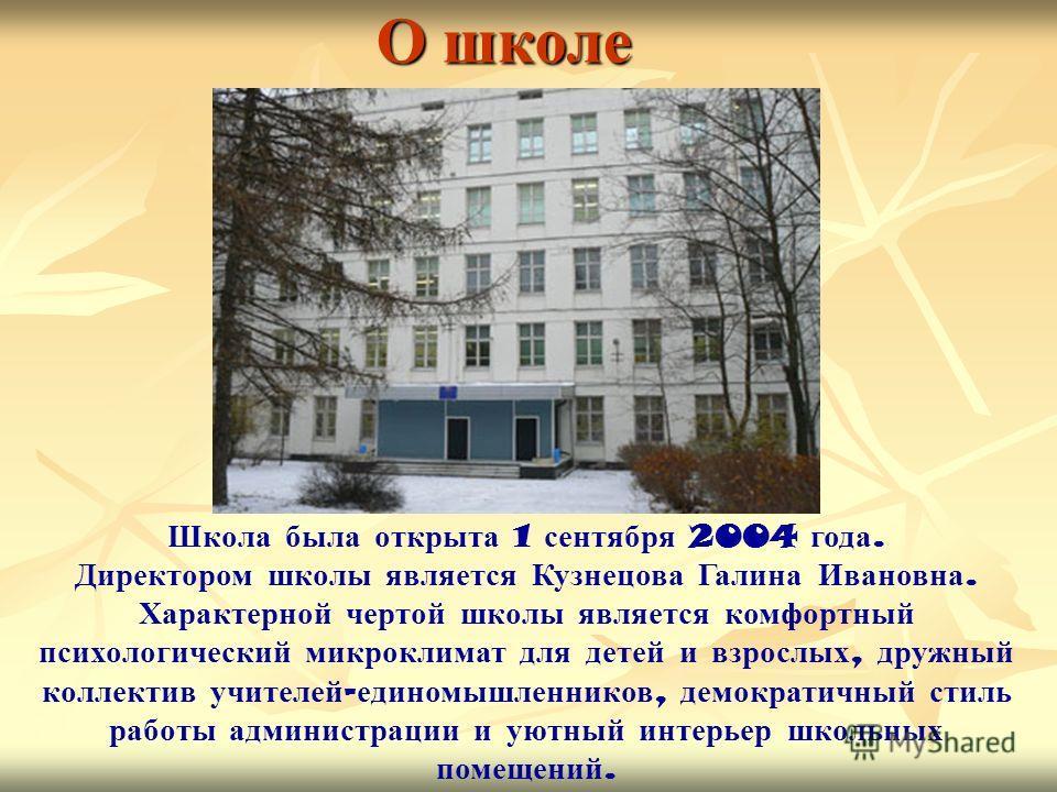О школе Школа была открыта 1 сентября 2004 года. Директором школы является Кузнецова Галина Ивановна. Характерной чертой школы является комфортный психологический микроклимат для детей и взрослых, дружный коллектив учителей - единомышленников, демокр