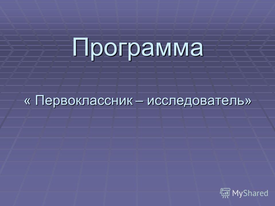 Программа « Первоклассник – исследователь»