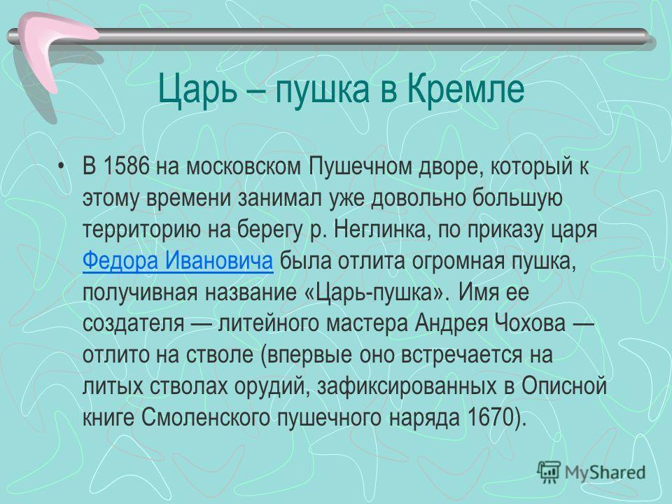 Царь – пушка в Кремле В 1586 на московском Пушечном дворе, который к этому времени занимал уже довольно большую территорию на берегу р. Неглинка, по приказу царя Федора Ивановича была отлита огромная пушка, получивная название «Царь-пушка». Имя ее со