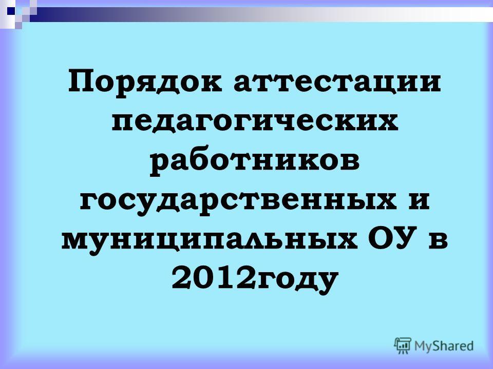 Порядок аттестации педагогических работников государственных и муниципальных ОУ в 2012году