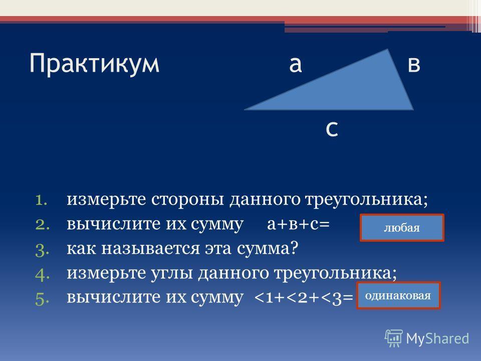 Практикум а в с 1. измерьте стороны данного треугольника; 2. вычислите их сумму а+в+с= 3. как называется эта сумма? 4. измерьте углы данного треугольника; 5. вычислите их сумму
