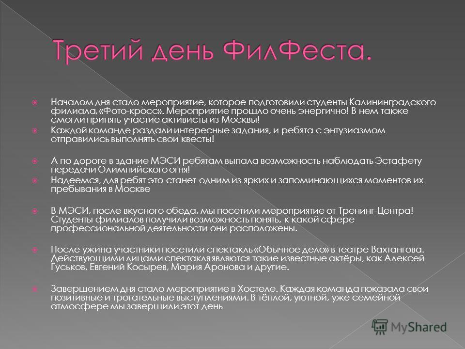 Началом дня стало мероприятие, которое подготовили студенты Калининградского филиала, «Фото-кросс». Мероприятие прошло очень энергично! В нем также смогли принять участие активисты из Москвы! Каждой команде раздали интересные задания, и ребята с энту