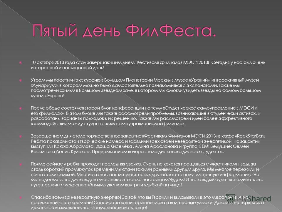 10 октября 2013 года стал завершающим днем Фестиваля филиалов МЭСИ 2013! Сегодня у нас был очень интересный и насыщенный день! Утром мы посетили экскурсию в Большом Планетарии Москвы в музее «Ураний», интерактивный музей «Лунариум», в котором можно б