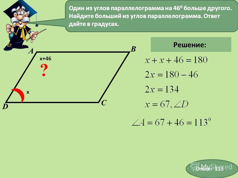 Один из углов параллелограмма на 46 0 больше другого. Найдите больший из углов параллелограмма. Ответ дайте в градусах. Ответ: 113 D А В С ? х х+46 Решение: