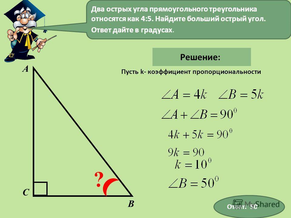 А В С ? Два острых угла прямоугольного треугольника относятся как 4:5. Найдите больший острый угол. Ответ дайте в градусах. Ответ: 50 Решение: Пусть k- коэффициент пропорциональности