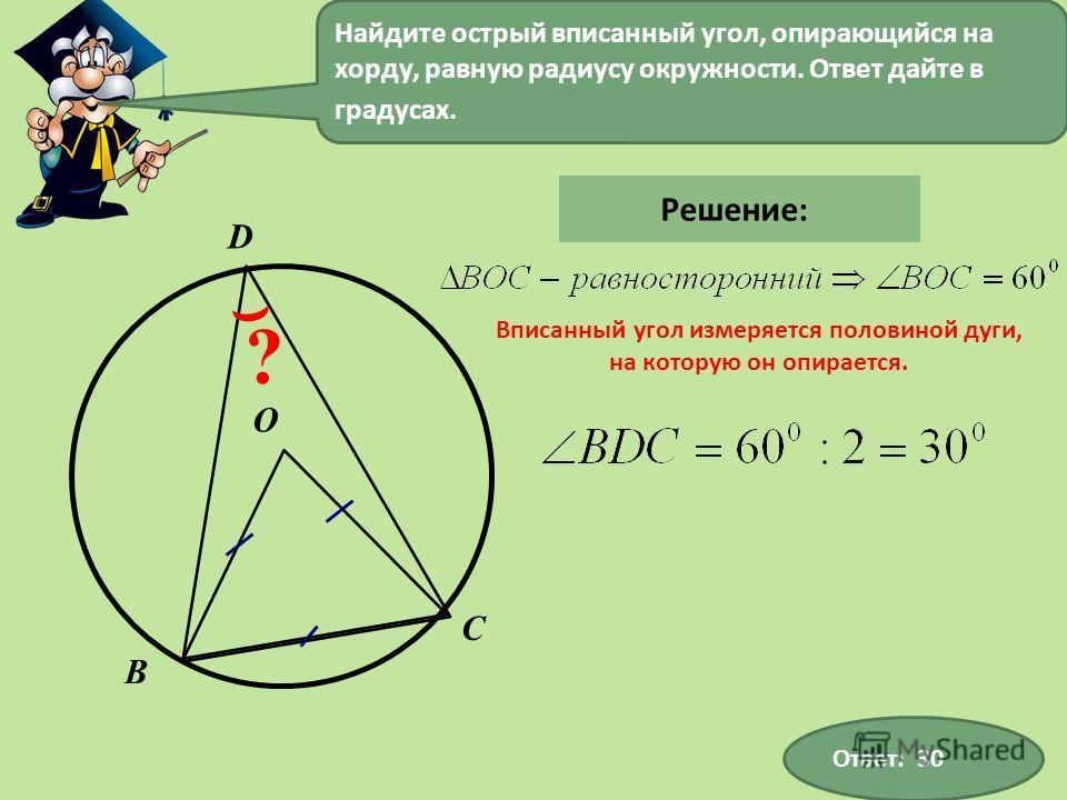 С В D ? О Найдите острый вписанный угол, опирающийся на хорду, равную радиусу окружности. Ответ дайте в градусах. Ответ: 30 Решение: Вписанный угол измеряется половиной дуги, на которую он опирается.