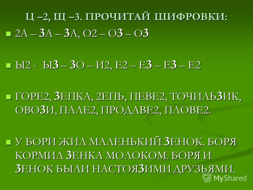 Ц –2, Щ –3. ПРОЧИТАЙ ШИФРОВКИ: 2А – 3 А – 3 А, О2 – О 3 – О 3 2А – 3 А – 3 А, О2 – О 3 – О 3 Ы2 - Ы 3 – 3 О – И2, Е2 – Е 3 – Е 3 – Е2 Ы2 - Ы 3 – 3 О – И2, Е2 – Е 3 – Е 3 – Е2 ГОРЕ2, 3 ЕПКА, 2ЕПЬ, ПЕВЕ2, ТОЧИЛЬ 3 ИК, ОВО 3 И, ПАЛЕ2, ПРОДАВЕ2, ПЛОВЕ2.