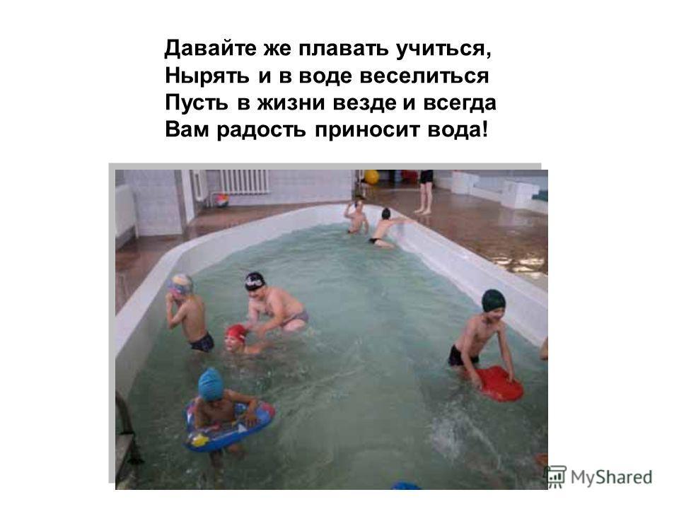 Давайте же плавать учиться, Нырять и в воде веселиться Пусть в жизни везде и всегда Вам радость приносит вода!