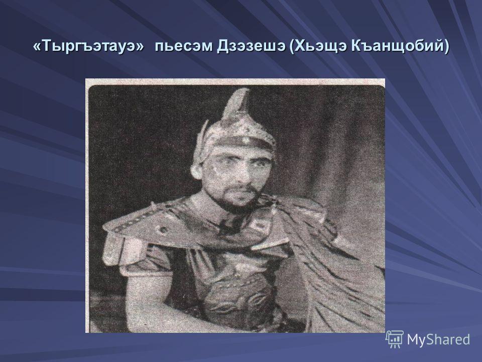 «Тыргъэтауэ» пьесэм Дзэзешэ (Хьэщэ Къанщобий)