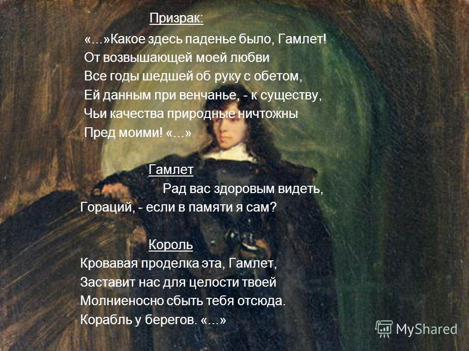 Призрак: «...»Какое здесь паденье было, Гамлет! От возвышающей моей любви Все годы шедшей об руку с обетом, Ей данным при венчанье, - к существу, Чьи качества природные ничтожны Пред моими! «...» Гамлет Рад вас здоровым видеть, Гораций, - если в памя