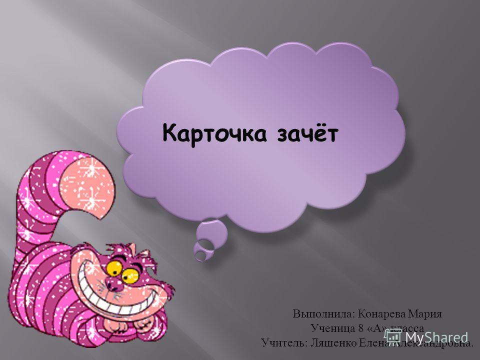 Карточка зачёт Выполнила : Конарева Мария Ученица 8 « А » класса Учитель : Ляшенко Елена Александровна.