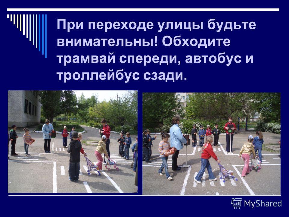 При переходе улицы будьте внимательны! Обходите трамвай спереди, автобус и троллейбус сзади.