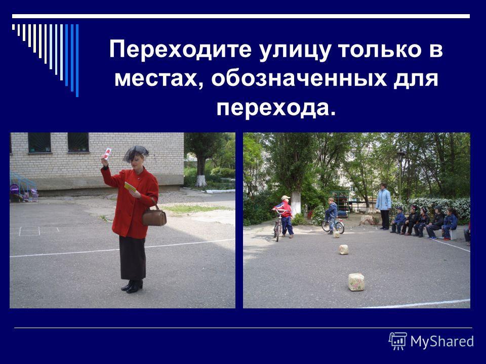 Переходите улицу только в местах, обозначенных для перехода.