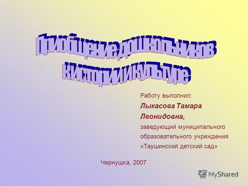 Работу выполнил: Лыкасова Тамара Леонидовна, заведующий муниципального образовательного учреждения «Таушинский детский сад» Чернушка, 2007
