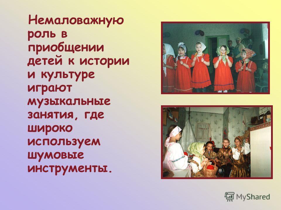Немаловажную роль в приобщении детей к истории и культуре играют музыкальные занятия, где широко используем шумовые инструменты.