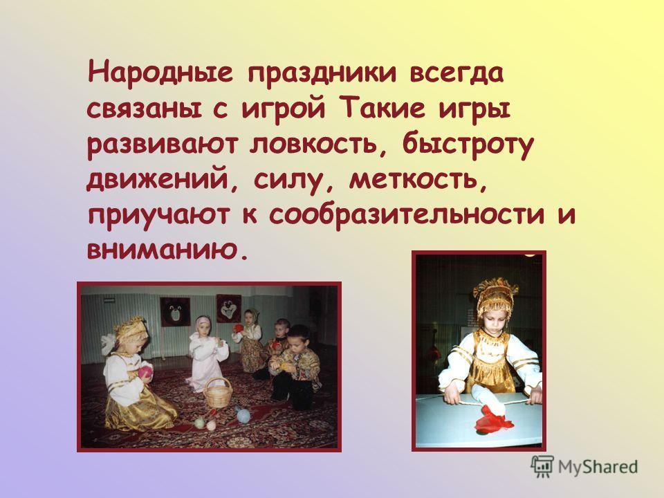 Народные праздники всегда связаны с игрой Такие игры развивают ловкость, быстроту движений, силу, меткость, приучают к сообразительности и вниманию.