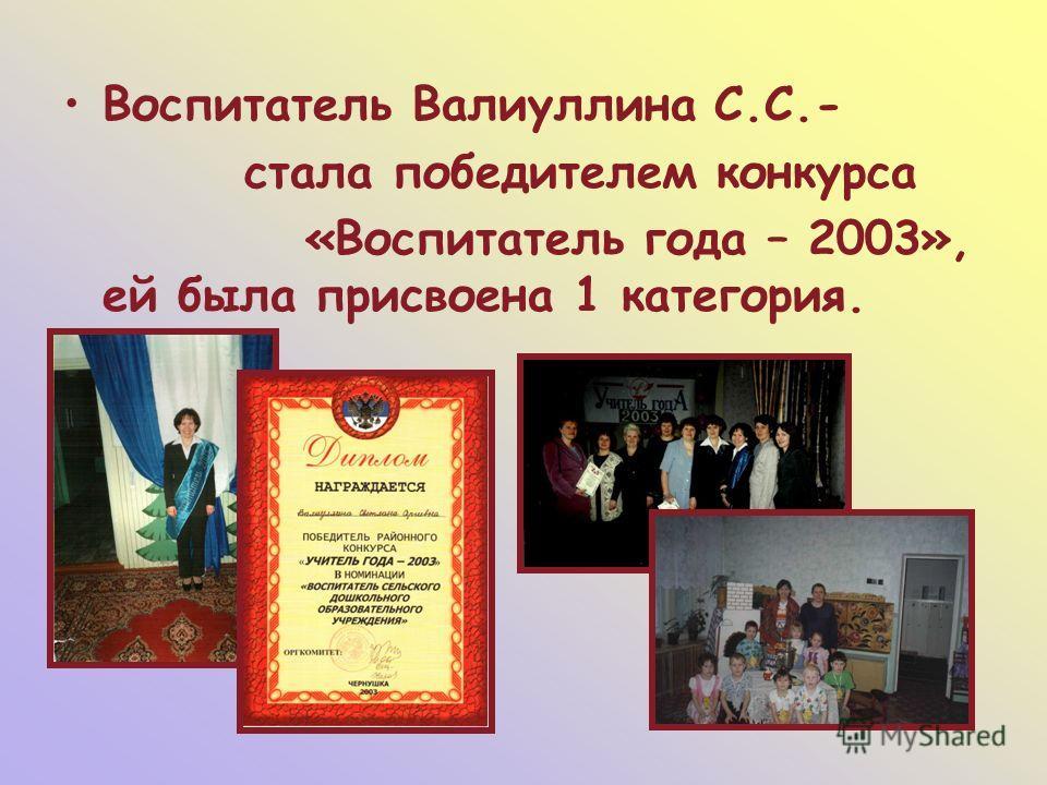 Воспитатель Валиуллина С.С.- стала победителем конкурса «Воспитатель года – 2003», ей была присвоена 1 категория.