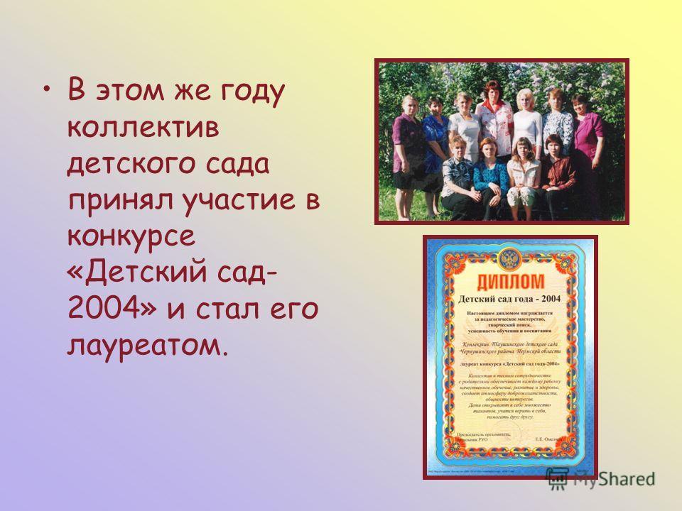 В этом же году коллектив детского сада принял участие в конкурсе «Детский сад- 2004» и стал его лауреатом.