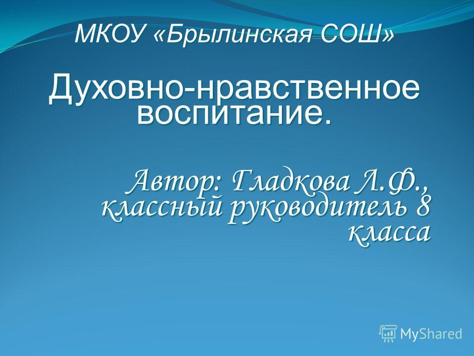 МКОУ «Брылинская СОШ» Духовно-нравственное воспитание. Автор: Гладкова Л.Ф., классный руководитель 8 класса