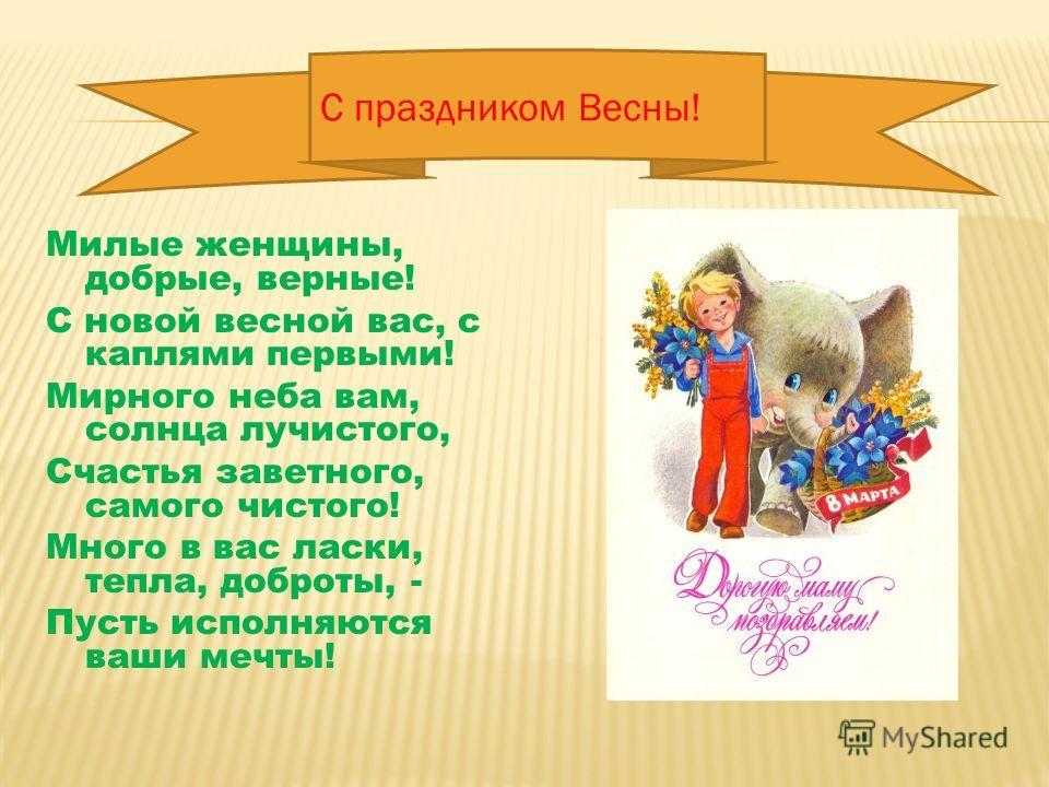 Милые женщины, добрые, верные! С новой весной вас, с каплями первыми! Мирного неба вам, солнца лучистого, Счастья заветного, самого чистого! Много в вас ласки, тепла, доброты, - Пусть исполняются ваши мечты! С праздником Весны!