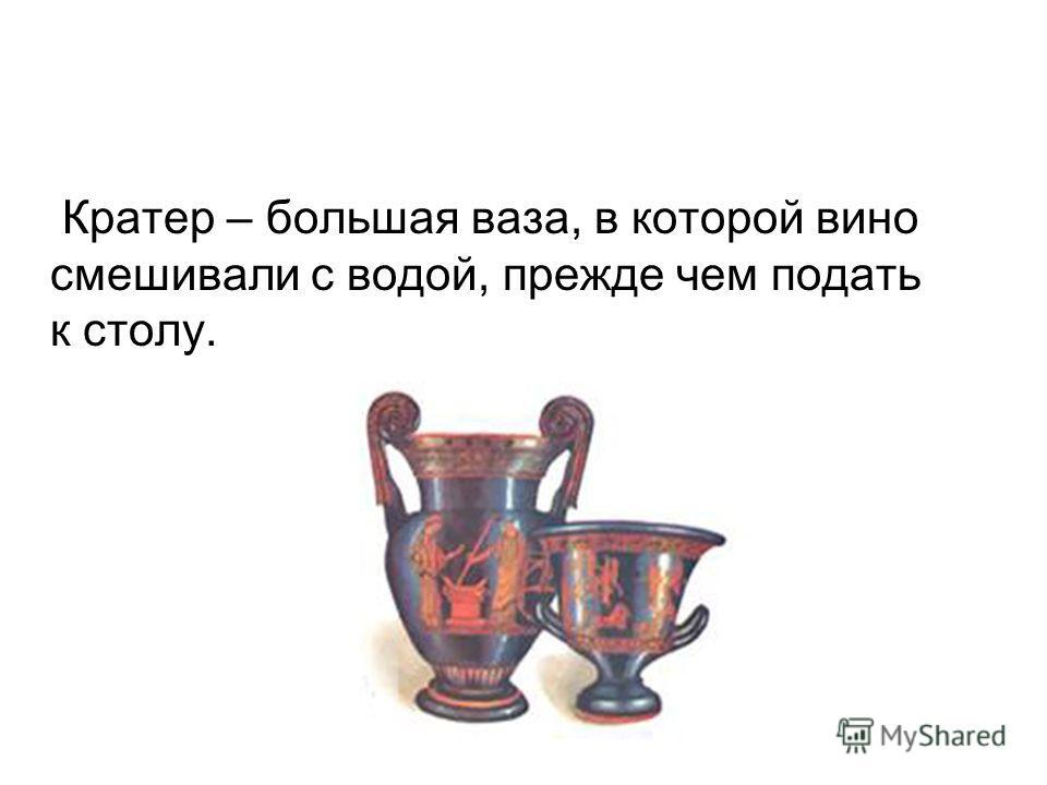 Кратер – большая ваза, в которой вино смешивали с водой, прежде чем подать к столу.