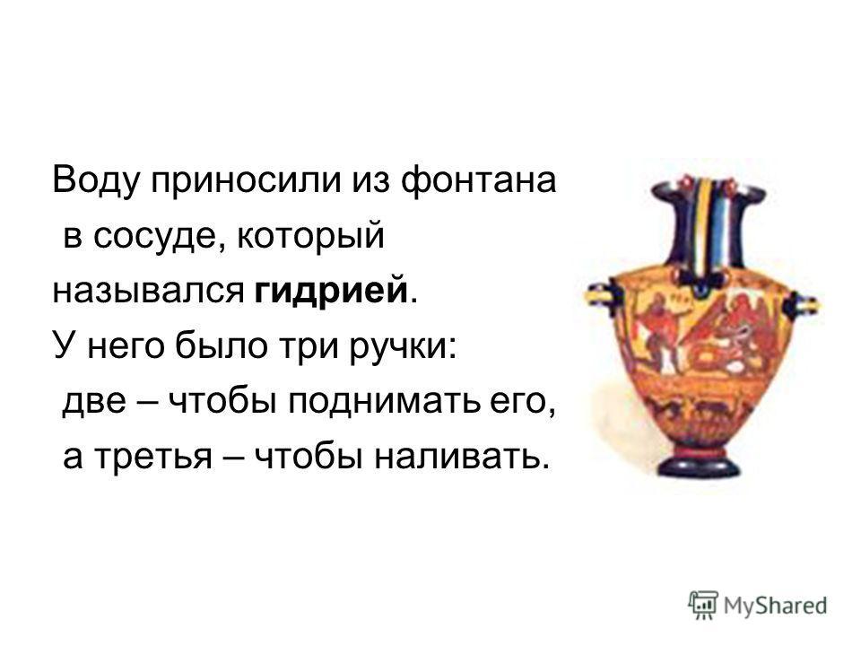 Воду приносили из фонтана в сосуде, который назывался гидрией. У него было три ручки: две – чтобы поднимать его, а третья – чтобы наливать.