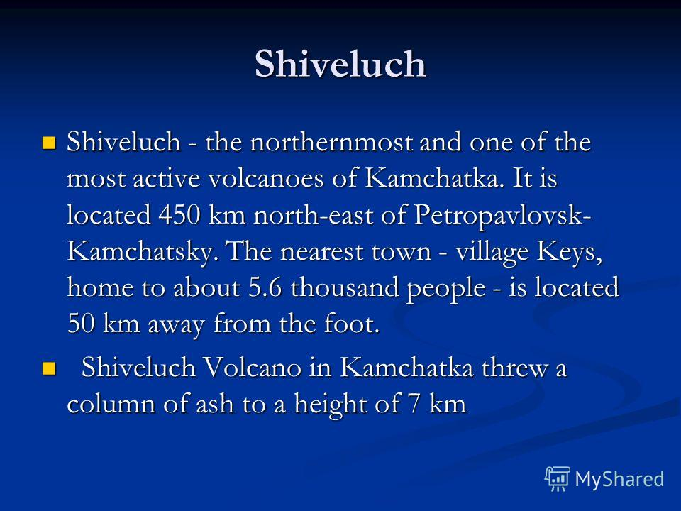 Shiveluch Shiveluch - the northernmost and one of the most active volcanoes of Kamchatka. It is located 450 km north-east of Petropavlovsk- Kamchatsky. The nearest town - village Keys, home to about 5.6 thousand people - is located 50 km away from th