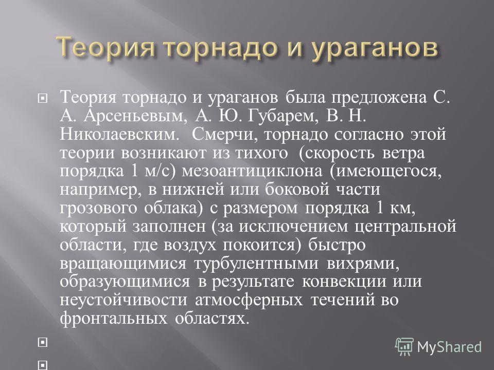 Теория торнадо и ураганов была предложена С. А. Арсеньевым, А. Ю. Губарем, В. Н. Николаевским. Смерчи, торнадо c огласно этой теории возникают из тихого ( скорость ветра порядка 1 м / с ) мезоантициклона ( имеющегося, например, в нижней или боковой ч