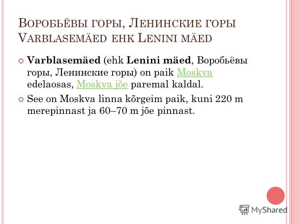 В ОРОБЬЁВЫ ГОРЫ, Л ЕНИНСКИЕ ГОРЫ V ARBLASEMÄED EHK L ENINI MÄED Varblasemäed (ehk Lenini mäed, Воробьёвы горы, Ленинские горы) on paik Moskva edelaosas, Moskva jõe paremal kaldal.MoskvaMoskva jõe See on Moskva linna kõrgeim paik, kuni 220 m merepinna