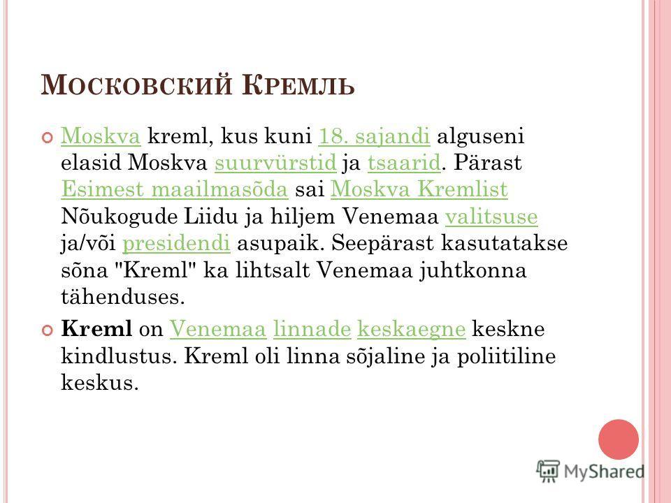 М ОСКОВСКИЙ К РЕМЛЬ Moskva kreml, kus kuni 18. sajandi alguseni elasid Moskva suurvürstid ja tsaarid. Pärast Esimest maailmasõda sai Moskva Kremlist Nõukogude Liidu ja hiljem Venemaa valitsuse ja/või presidendi asupaik. Seepärast kasutatakse sõna