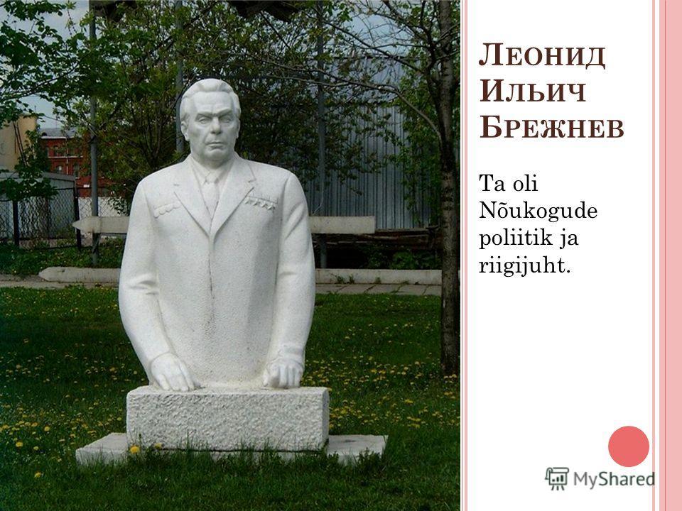 Л ЕОНИД И ЛЬИЧ Б РЕЖНЕВ Ta oli Nõukogude poliitik ja riigijuht.