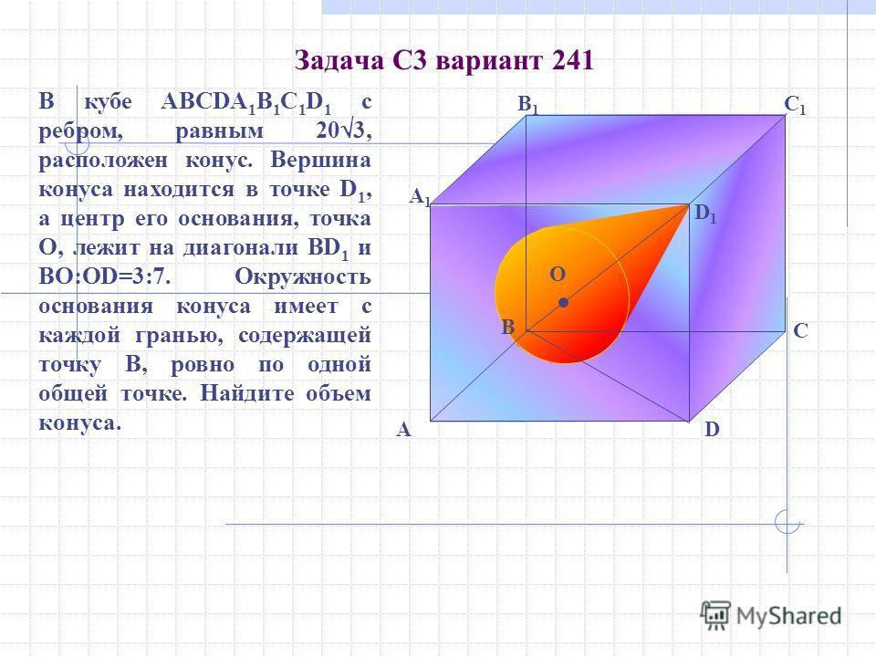 Задача С3 вариант 241 B D1D1 C A1A1 DA B1B1 C1C1 О В кубе ABCDA 1 B 1 C 1 D 1 с ребром, равным 20 3, расположен конус. Вершина конуса находится в точке D 1, а центр его основания, точка О, лежит на диагонали BD 1 и ВО:ОD=3:7. Окружность основания кон