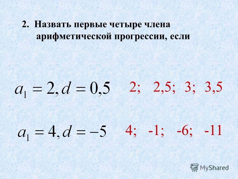2. Назвать первые четыре члена арифметической прогрессии, если 2;2,5; 3; 3,5 4; -1; -6; -11