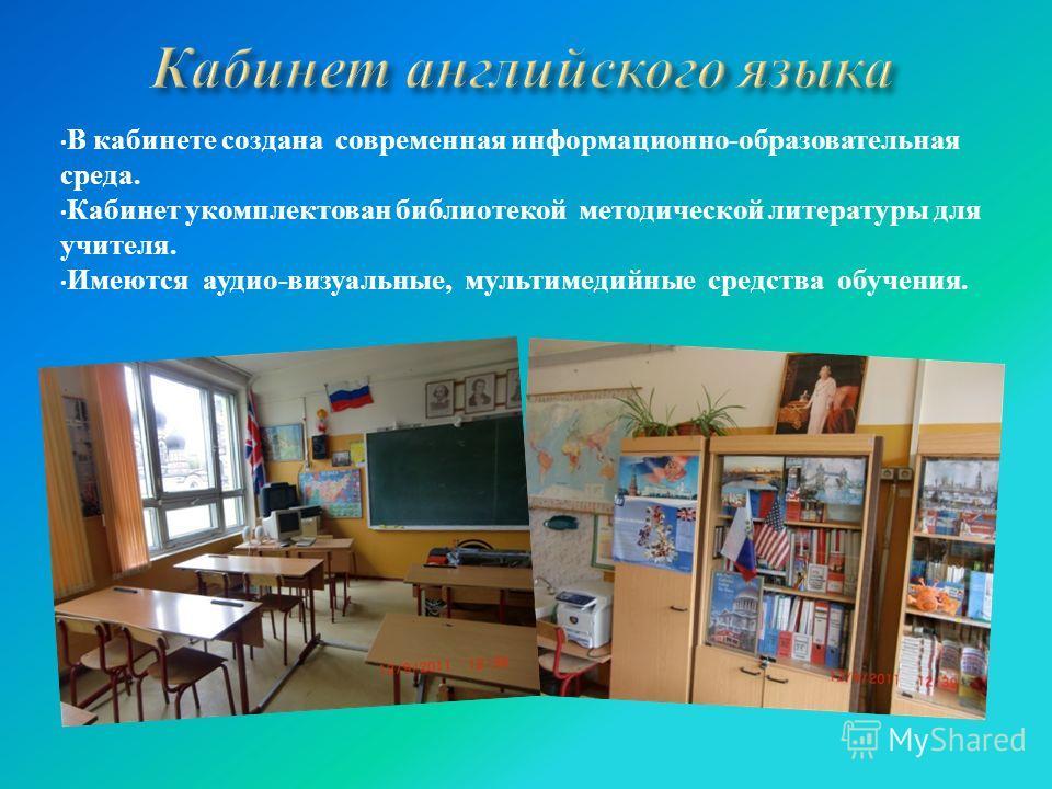 В кабинете создана современная информационно-образовательная среда. Кабинет укомплектован библиотекой методической литературы для учителя. Имеются аудио-визуальные, мультимедийные средства обучения.