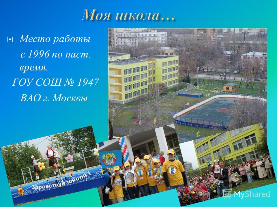 Место работы с 1996 по наст. время. ГОУ СОШ 1947 ВАО г. Москвы