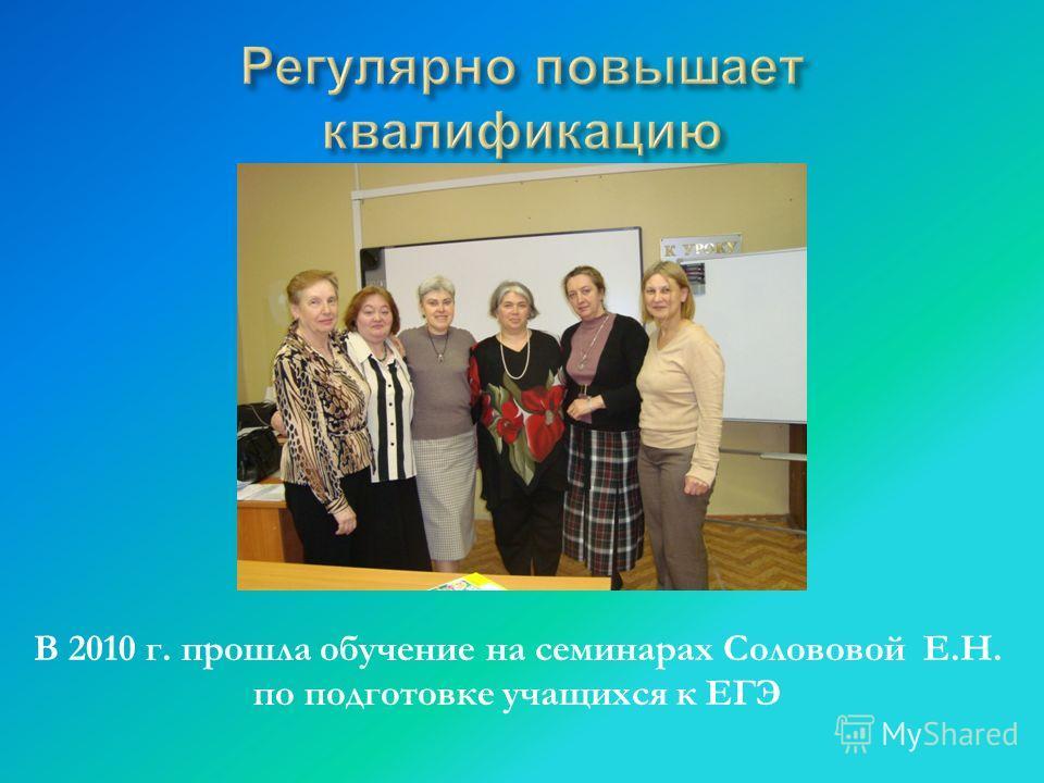 В 2010 г. прошла обучение на семинарах Солововой Е.Н. по подготовке учащихся к ЕГЭ