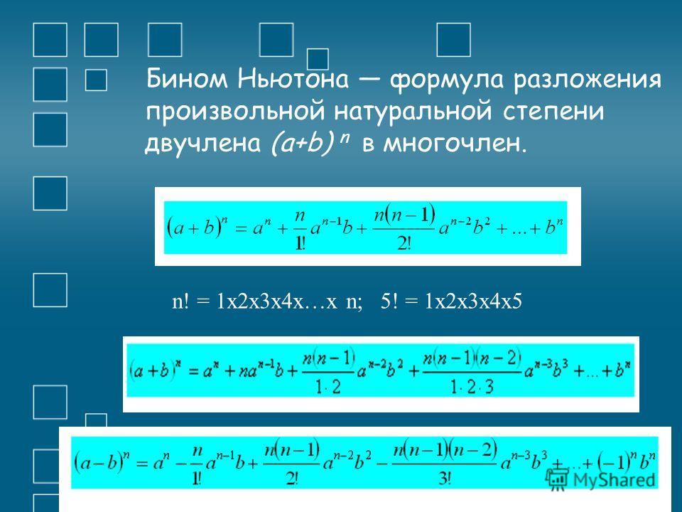 Бином Ньютона формула разложения произвольной натуральной степени двучлена (а+b) n в многочлен. n! = 1x2x3x4x…x n; 5! = 1x2x3x4x5