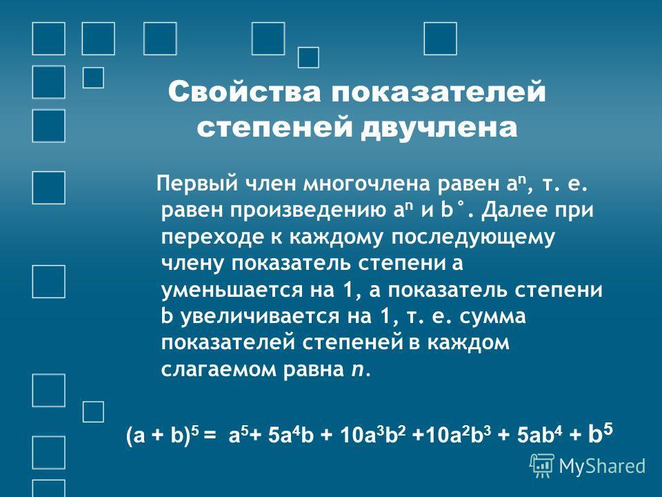 Свойства показателей степеней двучлена Первый член многочлена равен а n, т. е. равен произведению а n и b°. Далее при переходе к каждому последующему члену показатель степени а уменьшается на 1, а показатель степени b увеличивается на 1, т. е. сумма