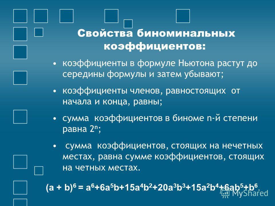 Свойства биноминальных коэффициентов: коэффициенты в формуле Ньютона растут до середины формулы и затем убывают; коэффициенты членов, равностоящих от начала и конца, равны; сумма коэффициентов в биноме n-й степени равна 2 n ; сумма коэффициентов, сто