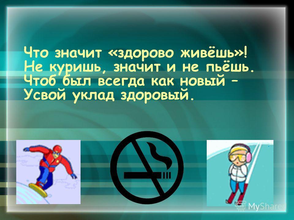 Что значит «здорово живёшь»! Не куришь, значит и не пьёшь. Чтоб был всегда как новый – Усвой уклад здоровый.