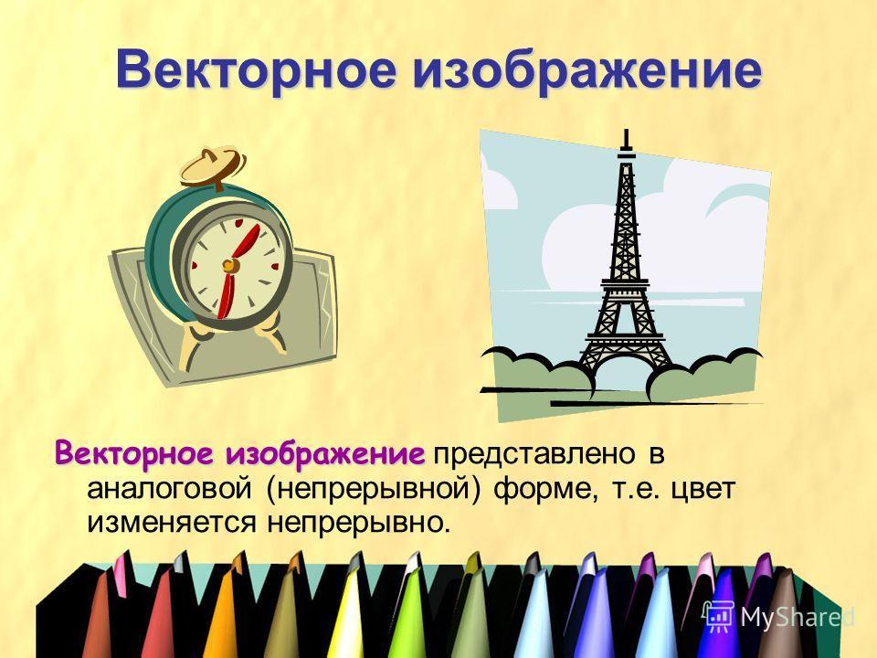 Векторное изображение Векторное изображение Векторное изображение представлено в аналоговой (непрерывной) форме, т.е. цвет изменяется непрерывно.