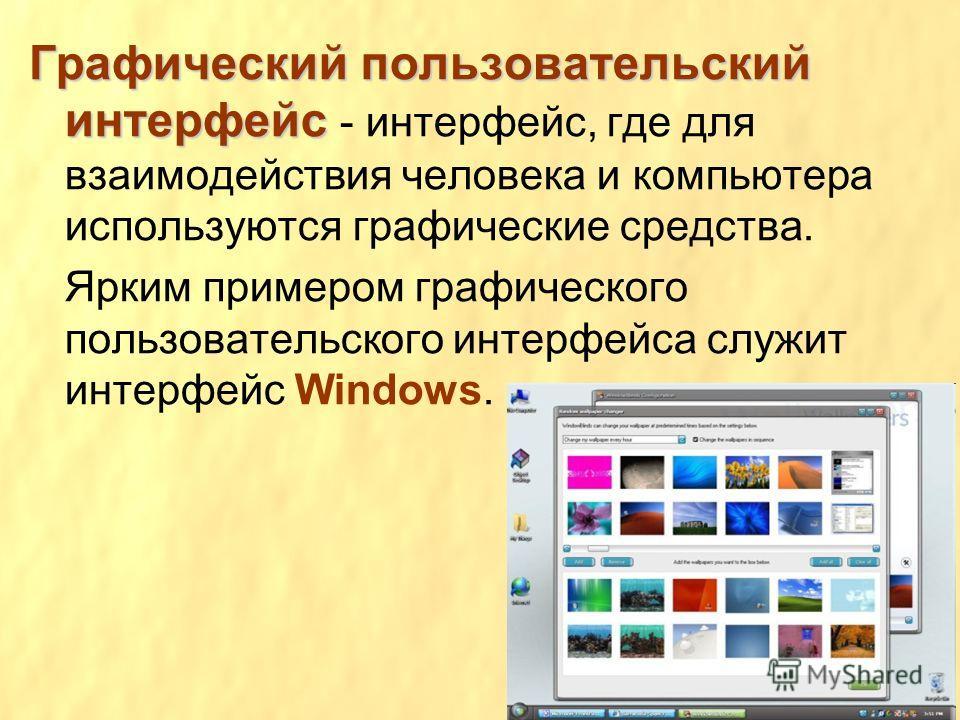 Графический пользовательский интерфейс Графический пользовательский интерфейс - интерфейс, где для взаимодействия человека и компьютера используются графические средства. Ярким примером графического пользовательского интерфейса служит интерфейс Windo